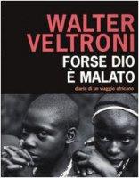 Forse Dio è malato. Diario di un viaggio africano - Walter Veltroni