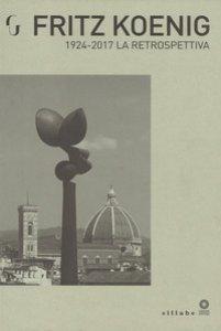 Copertina di 'Fritz Koenig 1924-2017. La retrospettiva. Catalogo della mostra (Firenze, 21 giugno-7 ottobre 2018). Ediz. illustrata'