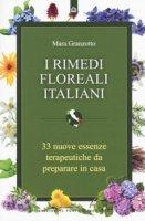 I rimedi floreali italiani. 33 nuove essenze terapeutiche da preparare in casa - Granzotto Mara