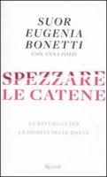 Spezzare le catene - Bonetti Eugenia, Pozzi Anna