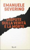 Dispute sulla verità e la morte - Emanuele Severino