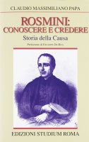 Rosmini:  conoscere e credere.  Storia della causa - Claudio Massimiliano Papa