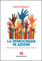La democrazia in azione. Partecipazione attiva per decisioni efficaci - Balazard Hélene
