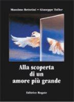 Alla scoperta di un amore più grande - Bettetini Massimo, Toller Giuseppe
