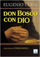 Don Bosco con Dio. Trascrizione in lingua attuale, con assoluta fedeltà al testo originale, di Teresio Bosco - Ceria Eugenio