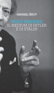 Copertina di 'Wolf Messing. Il medium di Hitler e Stalin'