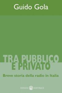 Copertina di 'Tra pubblico e privato. Breve storia della radio in Italia'
