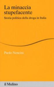 Copertina di 'La minaccia stupefacente. Storia politica della droga in Italia'