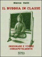Il Buddha in classe. Insegnare e vivere consapevolmente - Valli Marco