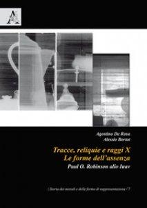 Copertina di 'Tracce, reliquie e raggi X: le forme dell'assenza. Paul O. Robinson allo Iuav'