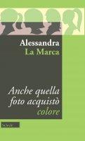 Anche quella foto acquistò colore - Alessandra La Marca