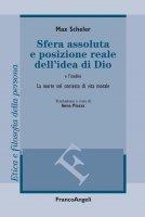 Sfera assoluta e posizione reale dell'idea di Dio. La morte nel contesto di vita morale - Max Scheler, Anna Piazza