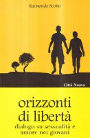 Orizzonti di libertà. Dialogo su sessualità e amore nei giovani - Scotto Raimondo
