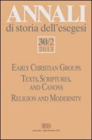 Annali di storia dell'esegesi 30/2(2013). Early Christian Groups. Texts, Scriptures, and Canons. Religion and Modernity