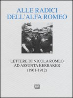 Alle radici dell'Alfa Romeo. Lettere ad Assunta Kerbaker (1901-1912) - Romeo Nicola