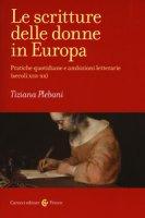 Le scritture delle donne in Europa. Pratiche quotidiane e ambizioni letterarie (secoli XIII-XX) - Plebani Tiziana