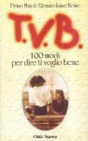 TVB. 100 modi per dire ti voglio bene - Maioli Primo, Heine Renate-Luise