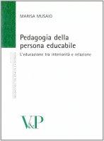 Pedagogia della persona educabile. L'educazione tra interiorità e relazione - Musaio Marisa