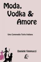 Moda, vodka & amore - Vannucci Daniele