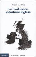 La rivoluzione industriale inglese - Allen Robert C.