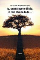 Io, un miracolo di Dio, la mia strana fede... - Pau Giuseppe Melchiorre