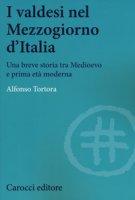 I valdesi nel Mezzogiorno d'Italia. Una breve storia tra Medioevo e prima età moderna - Tortora Alfonso