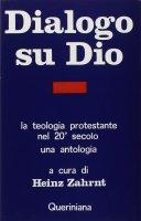 Dialogo su Dio. La teologia protestante nel XX secolo. Una antologia - Zahrnt Heinz