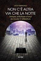 Non c'è altra via che la notte. Distopie, antiutopie e futuri da incubo in letteratura - Fumagalli Luca
