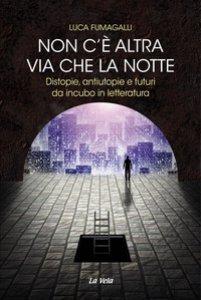 Copertina di 'Non c'è altra via che la notte. Distopie, antiutopie e futuri da incubo in letteratura'