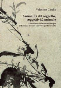 Copertina di 'Animalità del soggetto, soggettività animale. Il contributo della fenomenologia di Edmund Husserl a un'etica per l'ambiente'