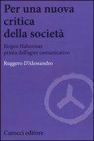 Per una nuova critica della società. Jrgen Habermas prima dell'agire comunicativo - D'Alessandro Ruggero