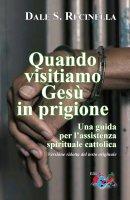 Quando visitiamo Gesù in prigione. Una guida  per l'assistenza spirituale cattolica. - Dale S. Recinella
