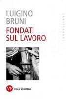 Fondati sul lavoro. - Luigino Bruni