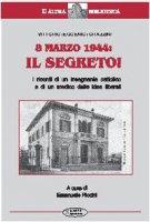 8 marzo 1944: il segreto. I ricordi di un insegnante cattolico e di un medico dalle idee liberali - Grazzini Vittorio