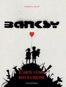 Copertina di 'Banksy. L'arte come rivoluzione. Ediz. illustrata'