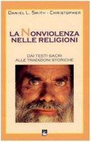 La nonviolenza nelle religioni. Dai testi sacri alle tradizioni storiche - Smith-Christopher Daniel L.