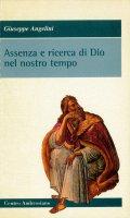 Assenza e ricerca di Dio nel nostro tempo - Angelini Giuseppe