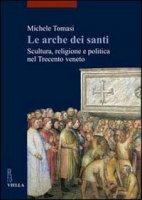 Le arche dei santi. Scultura, religione e politica nel Trecento veneto - Michele Tomasi