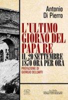 L' ultimo giorno del papa re. Il 20 settembre 1870 ora per ora - Di Pierro Antonio