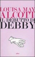 Il debutto di Debby - Alcott Louisa May