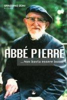 Abbé Pierre... Non basta essere buoni - Graziano Zoni