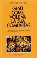 Gesù come voleva la sua comunità? La Chiesa quale dovrebbe essere oggi - Lohfink Gerhard