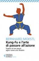 Kung-fu e l'arte di passare all'azione. Supera le tue paure, agisci come uno Shaolin - Moestl Bernhard