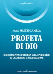 Copertina di 'Padre Matteo La Grua. Profeta di Dio (insegnamenti e dottrina sulle preghiere di guarigione e di liberazione)'