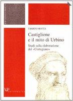 Castiglione e il mito di Urbino. Studi sulla elaborazione del «Cortegiano» - Motta Uberto