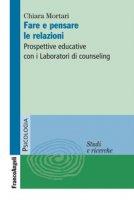 Fare e pensare le relazioni. Prospettive educative con i Laboratori di counseling - Mortari Chiara