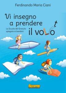 Copertina di 'Vi insegno a prendere il volo. La «scuola del gratuito» spiegata ai bambini'