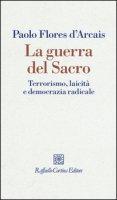 La guerra del sacro. Terrorismo, laicità e democrazia radicale - Flores D'Arcais Paolo