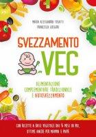 Svezzamento veg. Alimentazione complementare tradizionale a autosvezzamento - Tosatti Alessandra, Gregori Francesca