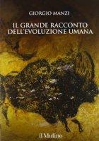 Il grande racconto dell'evoluzione umana - Giorgio Manzi